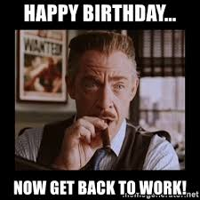 Get Back To Work Meme - happy birthday now get back to work j jonah jameson meme