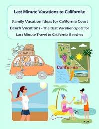 last minute vacations in california family vacation ideas for