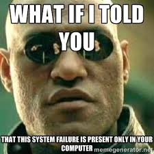 Failure Meme - what if i told you that this system failure is present only in