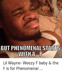 Lil Wayne Be Like Memes - lil wayne weezy f baby the f is for phenomenal but phenomenal