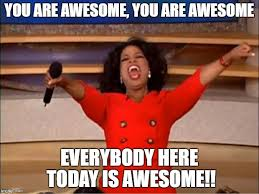 You Are Awesome Meme - oprah you get a meme imgflip