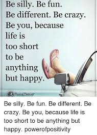 Life Is Short Meme - be silly be fun be different be crazy be you because life is too