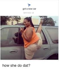 New Car Meme - got a new car april in mexico a how she do dat cars meme on me me