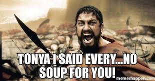 No Soup For You Meme - tonya i said every no soup for you meme sparta leonidas 22606