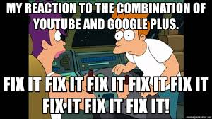 Google Plus Meme - my reaction to the combination of youtube and google plus fix it