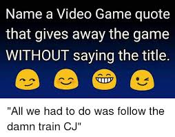 Meme Video Game - name a video game quote that gives away the game without saying