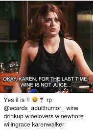 Karen Walker Meme - okay karen for the last time wine is not juice yes it is