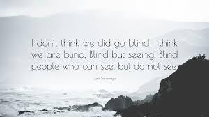Blindness By Jose Saramago José Saramago Quote U201ci Don U0027t Think We Did Go Blind I Think We