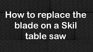 Skil 15 Amp 10 In Table Saw How To Replace The Blade On A Skil Table Saw Youtube