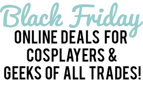 black friday cyber monday black friday cyber monday deals for cosplayers and nerds of all