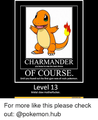 Charmander Meme - charmander of course level 13 you know he was the best choice until