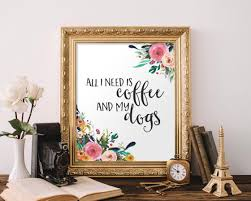 printable art all i need is coffee and my dogs printable wall