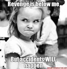 Revenge Memes - revenge is below me but accidents will happen just wait i will