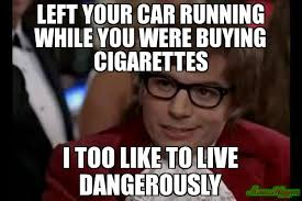 Cigarettes Meme - left your car running while you were buying cigarettes i too like to