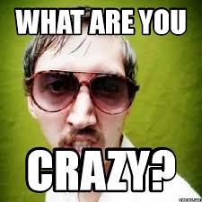 Are You Crazy Meme - crazy meme