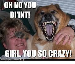 You So Crazy Meme - oh no you di int girl you so crazy crazy meme on me me