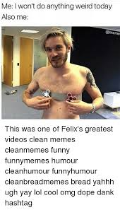 Weird Funny Memes - me l won t do anything weird today also me this was one of felix s