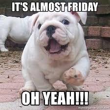 Almost Friday Meme - it s almost friday oh yeah friday whoop whoop meme generator