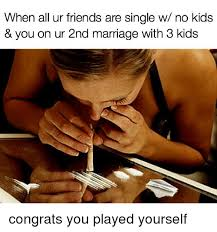 No Kids Meme - when all ur friends are single w no kids you on ur 2nd marriage