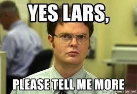 Please Tell Me More Meme - yes lars please tell me more dwight meme meme generator