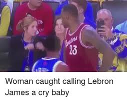 Lebron James Crying Meme - on o 014 13 woman caught calling lebron james a cry baby baby