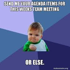 Agenda Meme - send me your agenda items for this weeks team meeting or else