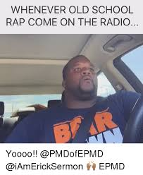 Old School Meme - whenever old school rap come on the radio yoooo epmd meme