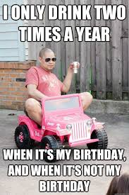 Happy Birthday Drunk Meme - i only drink two times a year when it s my birthday and it s not