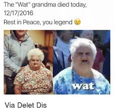 Wat Memes - the wat grandma died today 12172016 rest in peace you legend wyrat