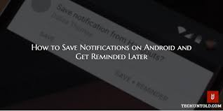 how to save to android how to save notifications on android and get reminded later