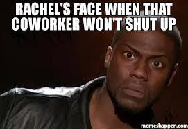 Shut Up Meme - rachel s face when that coworker won t shut up meme kevin hart