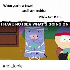 You Re A Towel Meme - when you re a towel and have no idea whats going on i have no idea