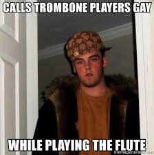Flute Player Meme - calls trombone players gay while playing the flute scumbag steve