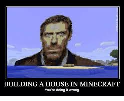 You Re Doing It Wrong Meme - building a house in minecraft you re doing it wrong meme on me me