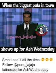 Puta Memes - when the biggest puta in town jajaja shows up for ash wednesday