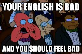 Meme In English - your english is bad and you should feel bad your meme is bad and