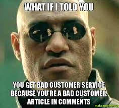 Customer Service Meme - what if i told you you get bad customer service because you re a bad