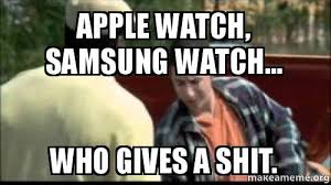 Who Gives A Shit Meme - apple watch samsung watch who gives a shit make a meme