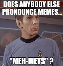 How Do You Pronounce Memes - spockhuh imgflip