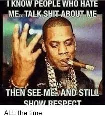 i know people who hate me talk shit about me then see me and still