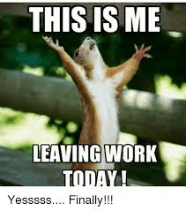 Leaving Work Meme - this is me leaving work today yesssss finally meme on me me