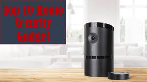 The Top 10 Home Must by Top 10 Best Home Security Gadgets You Must In 2017