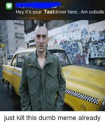 Taxi Driver Meme - hey it s your taxi driver here am outside ide to reply just kill