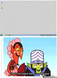 Mojo Jojo Meme - that s the evilest thing i can imagine know your meme
