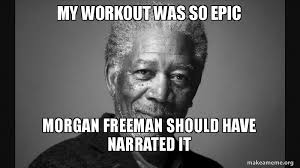 Work Out Meme - my workout was so epic morgan freeman should have narrated it make