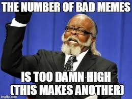 Too Bad Meme - the number of bad memes is too damn high this makes another meme