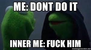 Kermit Meme Generator - me dont do it inner me fuck him inner kermit meme generator