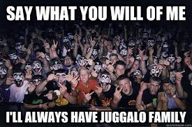 Say What You Meme - say what you will of me i ll always have juggalo family misc