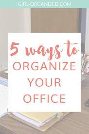how to organize your office 5 ways to organize your office