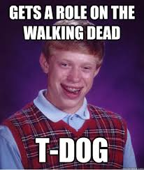 T Dogg Walking Dead Meme - gets a role on the walking dead t dog bad luck brian quickmeme